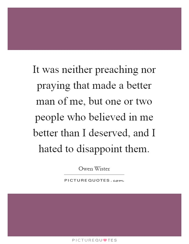 It was neither preaching nor praying that made a better man of me, but one or two people who believed in me better than I deserved, and I hated to disappoint them Picture Quote #1