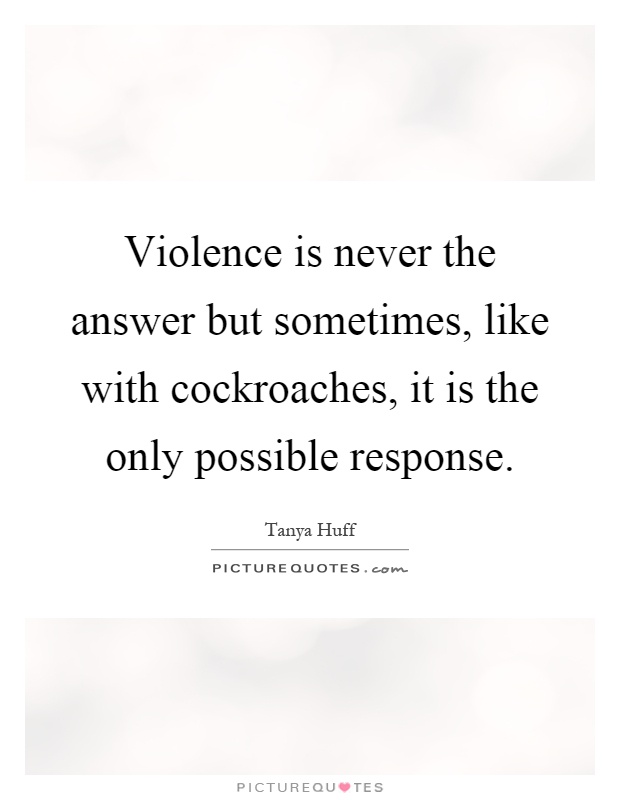 Violence is never the answer but sometimes, like with cockroaches, it is the only possible response Picture Quote #1