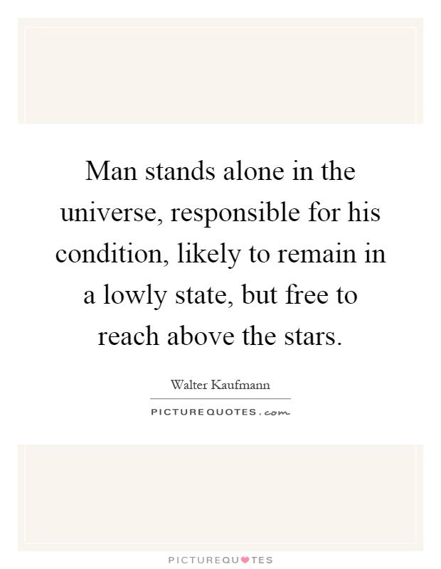 Man stands alone in the universe, responsible for his condition, likely to remain in a lowly state, but free to reach above the stars Picture Quote #1