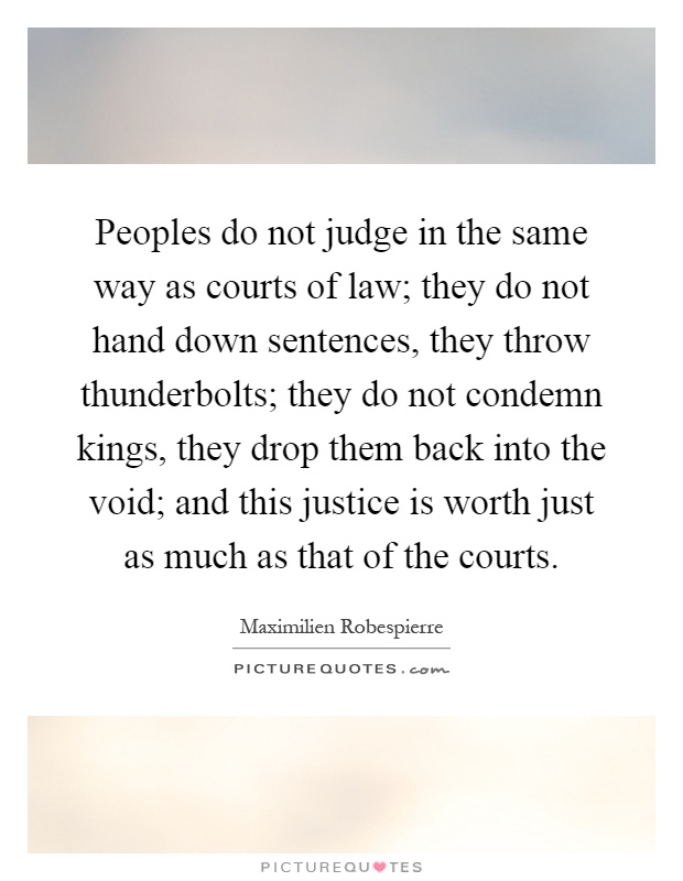 Peoples do not judge in the same way as courts of law; they do not hand down sentences, they throw thunderbolts; they do not condemn kings, they drop them back into the void; and this justice is worth just as much as that of the courts Picture Quote #1