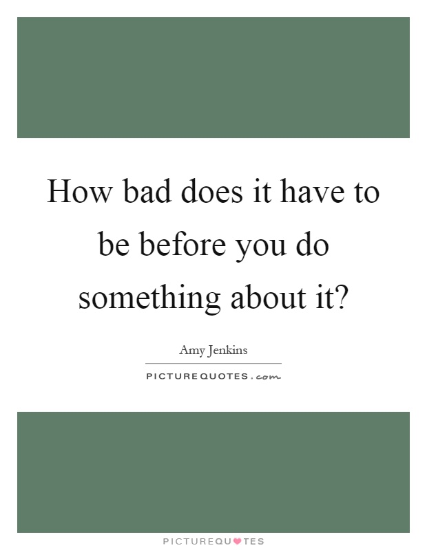 How bad does it have to be before you do something about it? Picture Quote #1