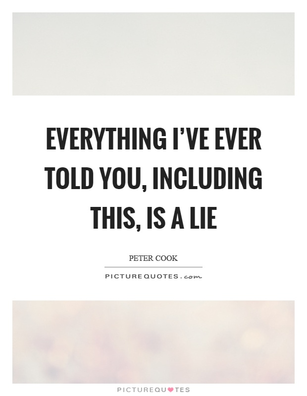 Everything I've ever told you, including this, is a lie Picture Quote #1