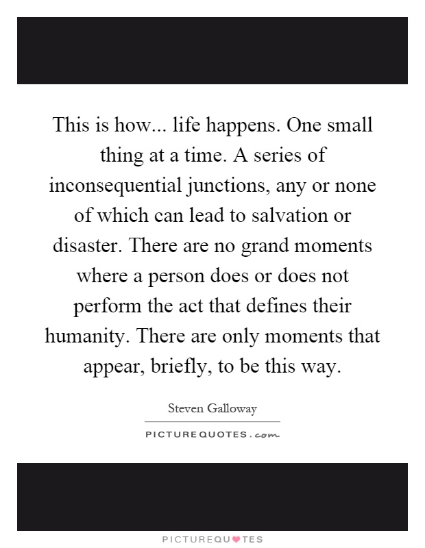 This Is How... Life Happens. One Small Thing At A Time. A Series Of  Inconsequential Junctions, Any Or None Of Which Can Lead To Salvation Or  Disaster.