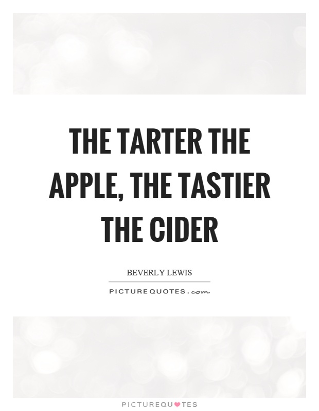 The tarter the apple, the tastier the cider Picture Quote #1