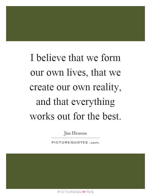 I believe that we form our own lives, that we create our own reality, and that everything works out for the best Picture Quote #1