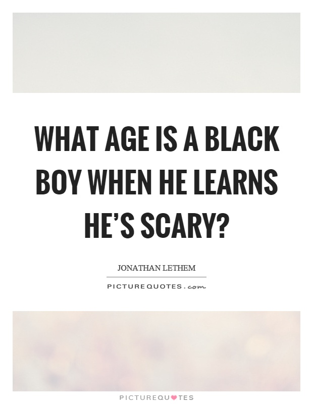 What age is a black boy when he learns he's scary? Picture Quote #1