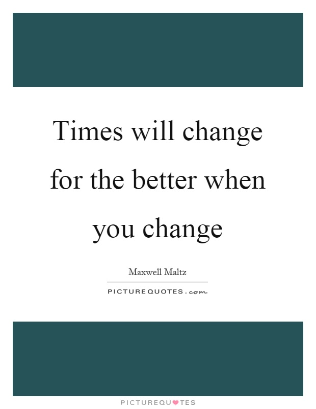 Times will change for the better when you change Picture Quote #1