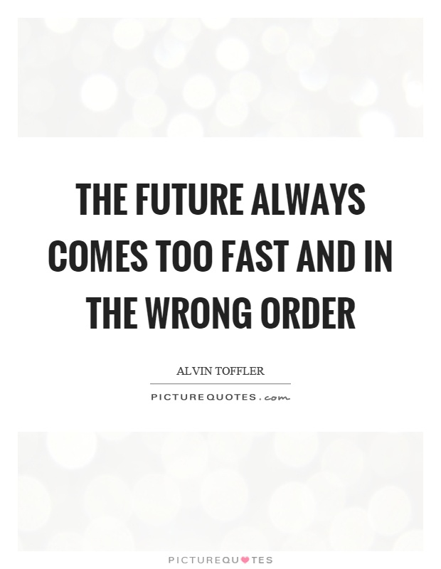 The future always comes too fast and in the wrong order Picture Quote #1