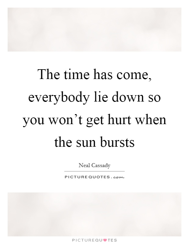 The time has come, everybody lie down so you won't get hurt when the sun bursts Picture Quote #1