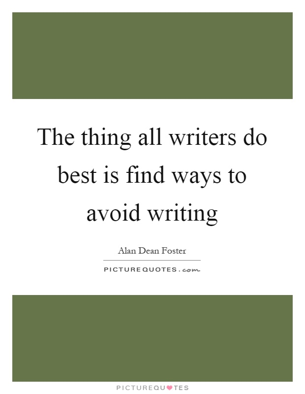 The thing all writers do best is find ways to avoid writing Picture Quote #1