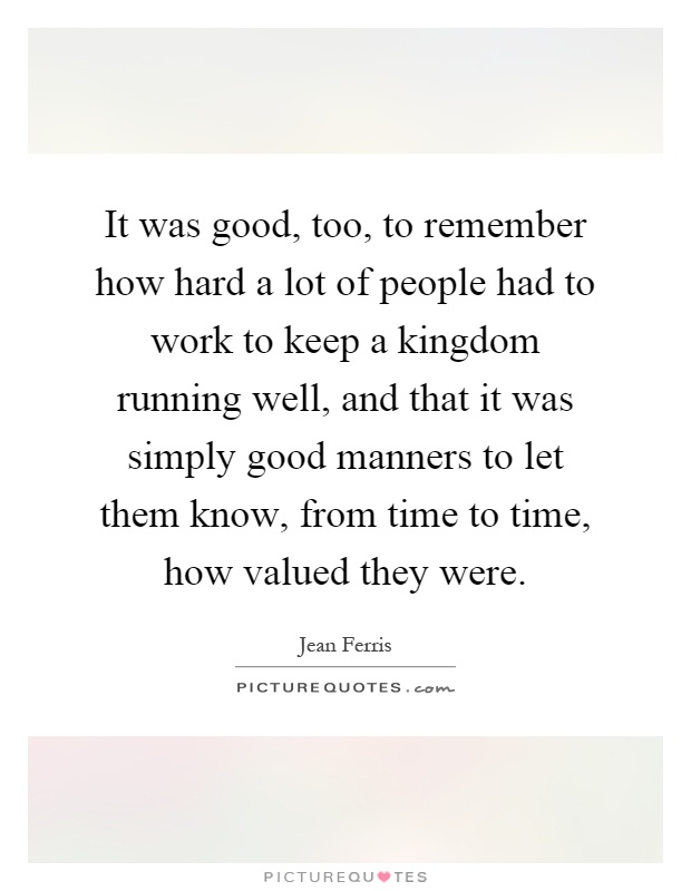 It was good, too, to remember how hard a lot of people had to work to keep a kingdom running well, and that it was simply good manners to let them know, from time to time, how valued they were Picture Quote #1