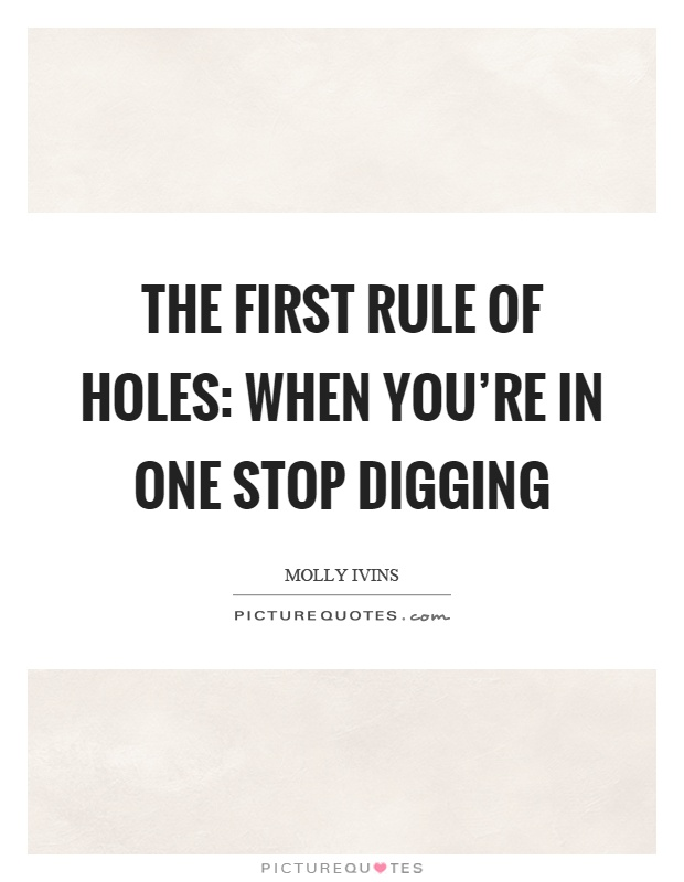 The first rule of holes: When you're in one stop digging Picture Quote #1