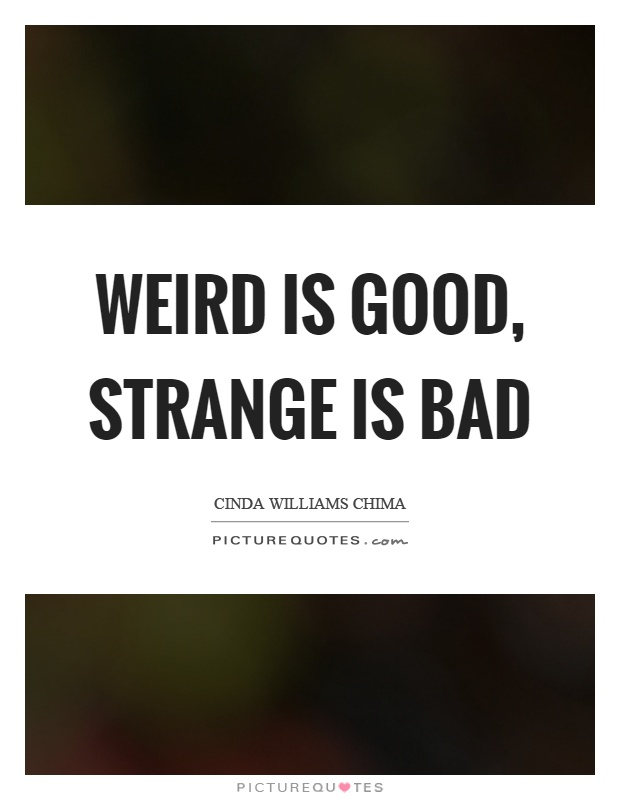 Weird is good, strange is bad Picture Quote #1