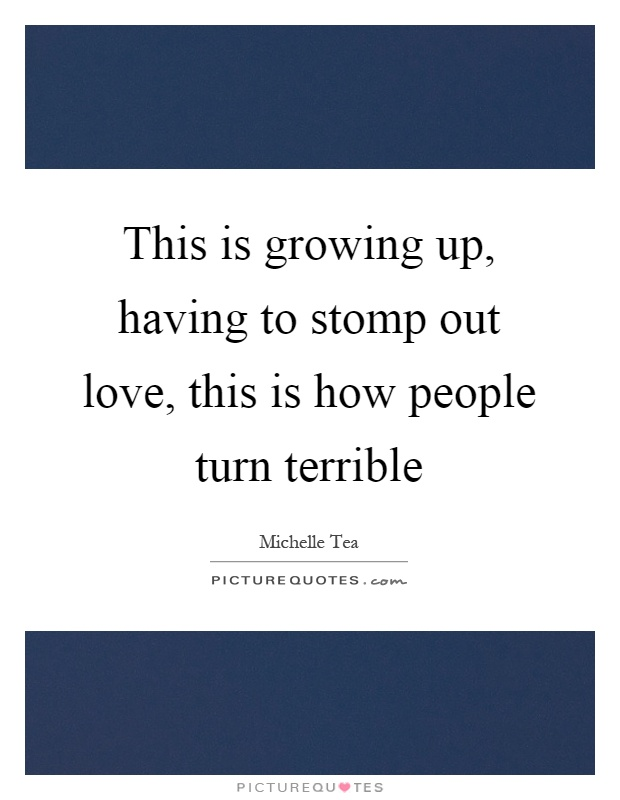 This is growing up, having to stomp out love, this is how people turn terrible Picture Quote #1