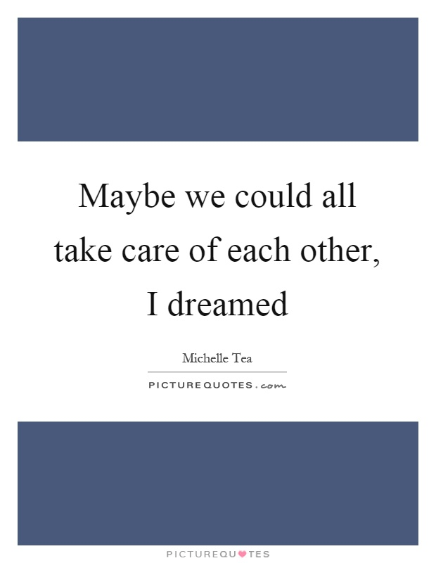 Take Care Of Each Other: Maybe We Could All Take Care Of Each Other, I Dreamed