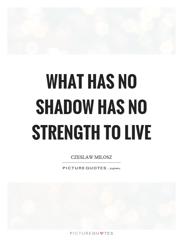 What has no shadow has no strength to live Picture Quote #1