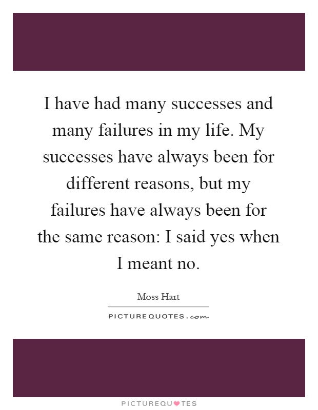 I have had many successes and many failures in my life. My successes have always been for different reasons, but my failures have always been for the same reason: I said yes when I meant no Picture Quote #1