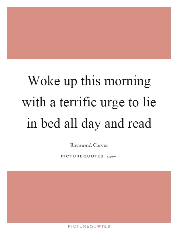 Woke up this morning with a terrific urge to lie in bed all day and read Picture Quote #1