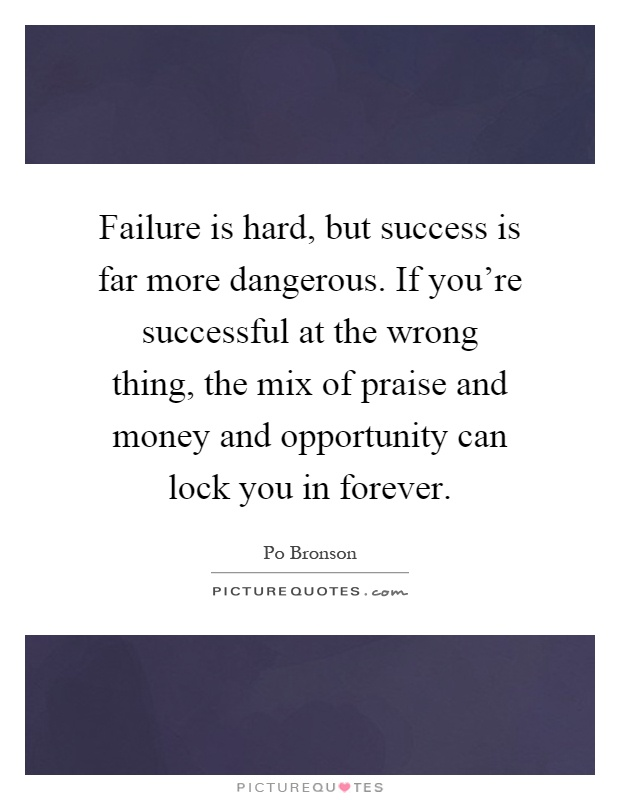 Failure is hard, but success is far more dangerous. If you're successful at the wrong thing, the mix of praise and money and opportunity can lock you in forever Picture Quote #1