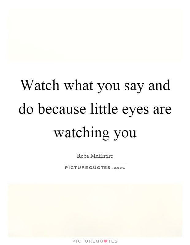 Watch what you say and do because little eyes are watching you Picture Quote #1