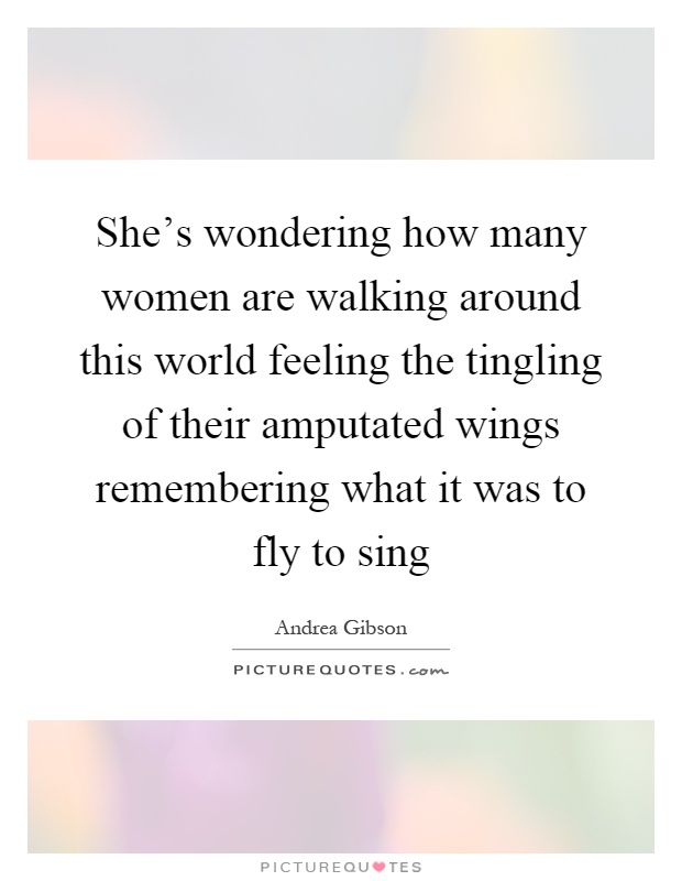 She's wondering how many women are walking around this world feeling the tingling of their amputated wings remembering what it was to fly to sing Picture Quote #1