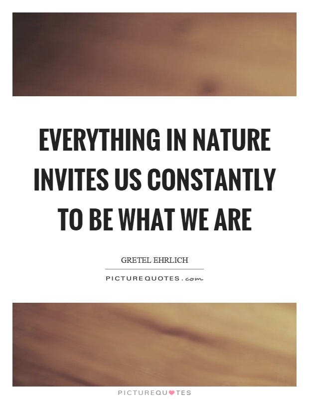 Everything in nature invites us constantly to be what we are Picture Quote #1