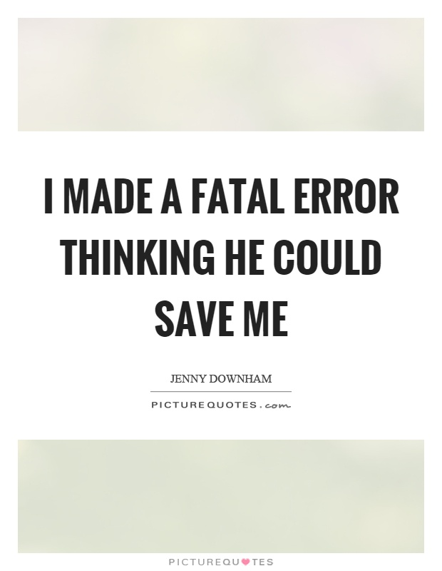I made a fatal error thinking he could save me Picture Quote #1