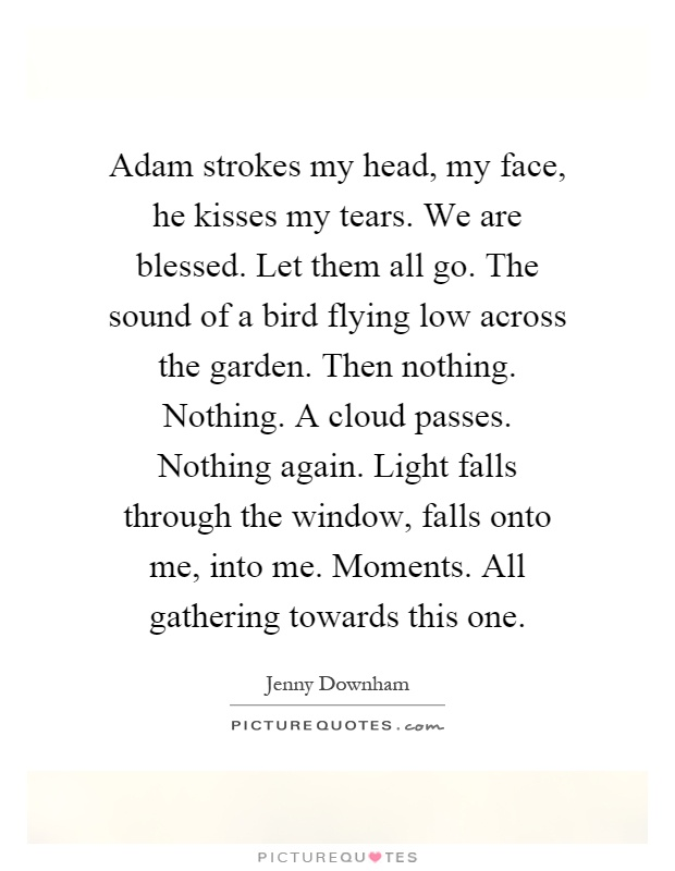 Adam strokes my head, my face, he kisses my tears. We are blessed. Let them all go. The sound of a bird flying low across the garden. Then nothing. Nothing. A cloud passes. Nothing again. Light falls through the window, falls onto me, into me. Moments. All gathering towards this one Picture Quote #1