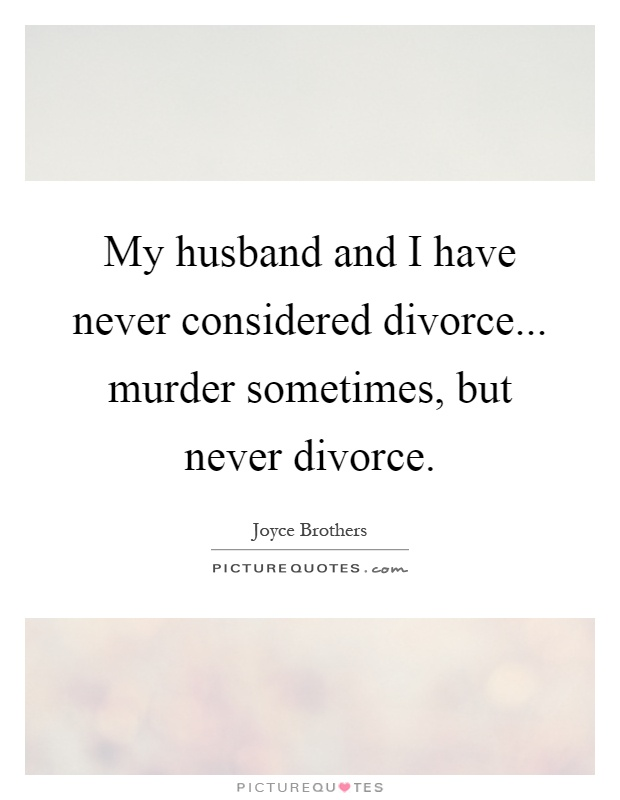 My husband and I have never considered divorce... murder sometimes, but never divorce Picture Quote #1