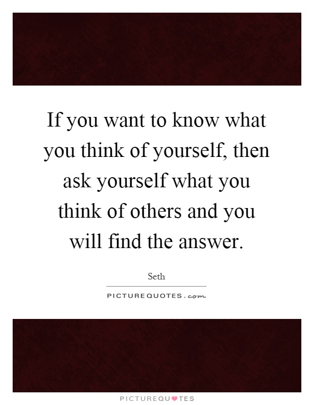 If you want to know what you think of yourself, then ask yourself what you think of others and you will find the answer Picture Quote #1