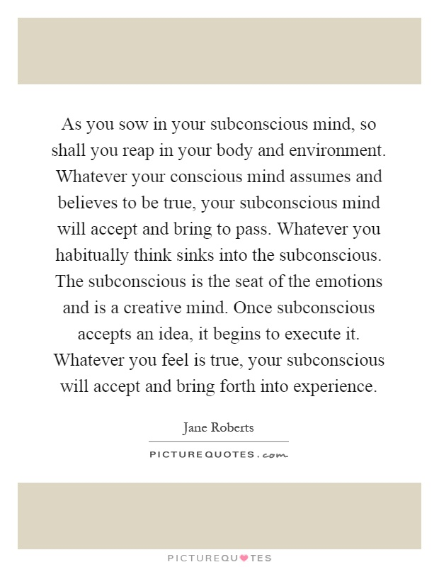 As you sow in your subconscious mind, so shall you reap in your body and environment. Whatever your conscious mind assumes and believes to be true, your subconscious mind will accept and bring to pass. Whatever you habitually think sinks into the subconscious. The subconscious is the seat of the emotions and is a creative mind. Once subconscious accepts an idea, it begins to execute it. Whatever you feel is true, your subconscious will accept and bring forth into experience Picture Quote #1