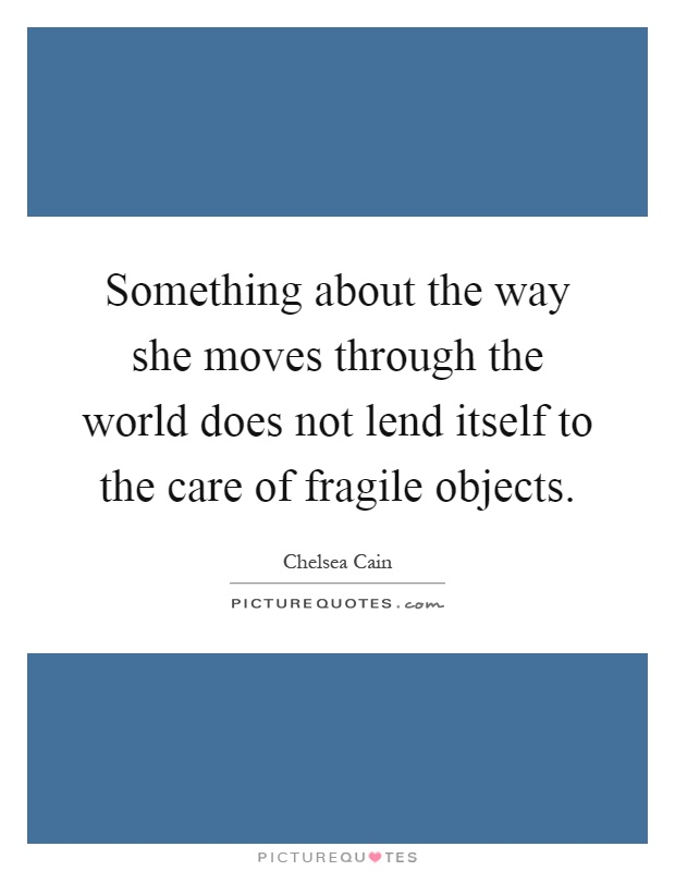 Something about the way she moves through the world does not lend itself to the care of fragile objects Picture Quote #1
