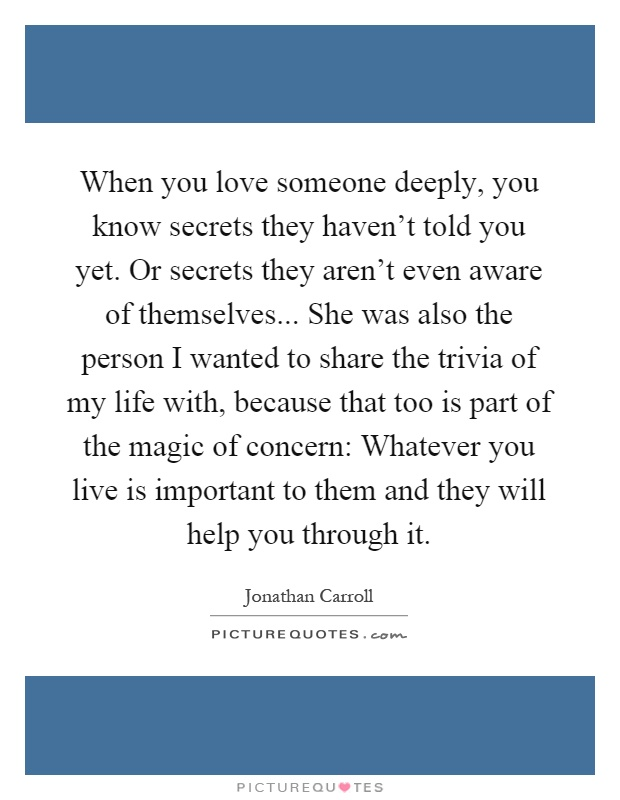 When you love someone deeply, you know secrets they haven't told you yet. Or secrets they aren't even aware of themselves... She was also the person I wanted to share the trivia of my life with, because that too is part of the magic of concern: Whatever you live is important to them and they will help you through it Picture Quote #1