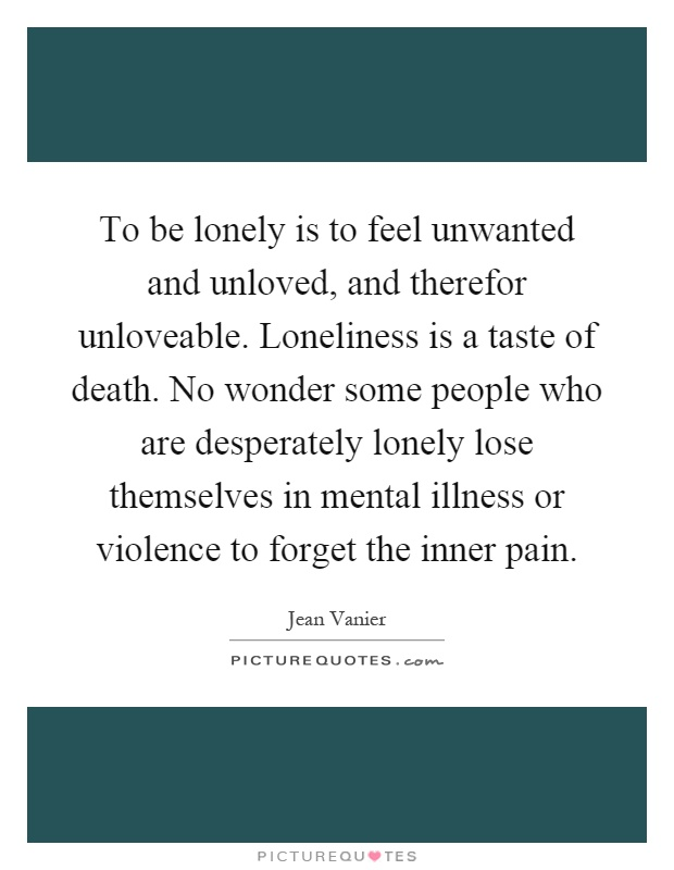 To be lonely is to feel unwanted and unloved, and therefor unloveable. Loneliness is a taste of death. No wonder some people who are desperately lonely lose themselves in mental illness or violence to forget the inner pain Picture Quote #1