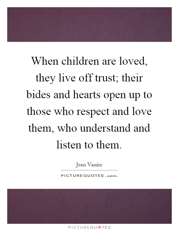 When children are loved, they live off trust; their bides and hearts open up to those who respect and love them, who understand and listen to them Picture Quote #1