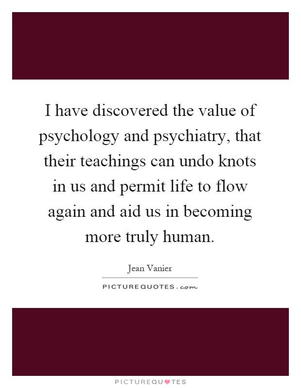 I have discovered the value of psychology and psychiatry, that their teachings can undo knots in us and permit life to flow again and aid us in becoming more truly human Picture Quote #1