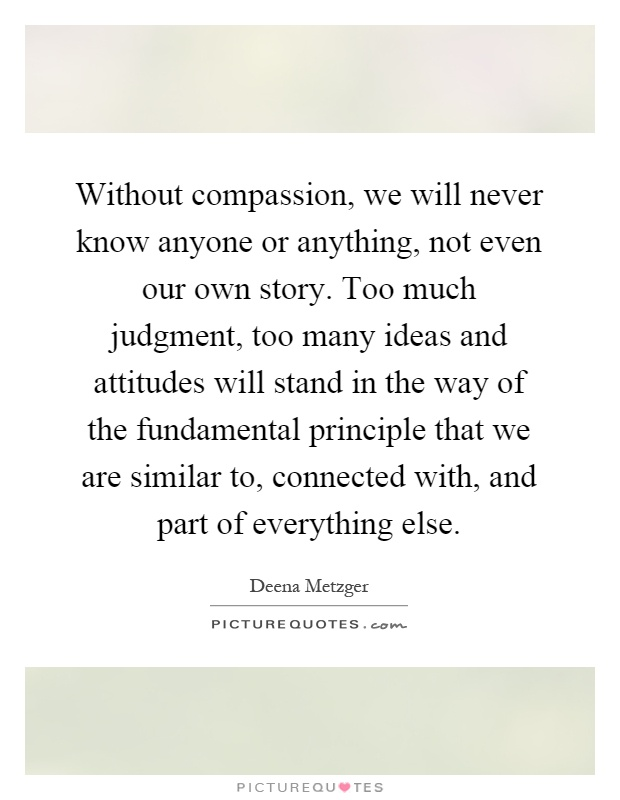 Without compassion, we will never know anyone or anything, not even our own story. Too much judgment, too many ideas and attitudes will stand in the way of the fundamental principle that we are similar to, connected with, and part of everything else Picture Quote #1