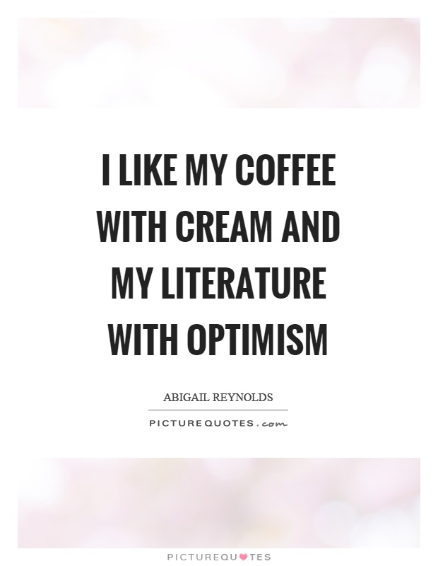 I like my coffee with cream and my literature with optimism Picture Quote #1