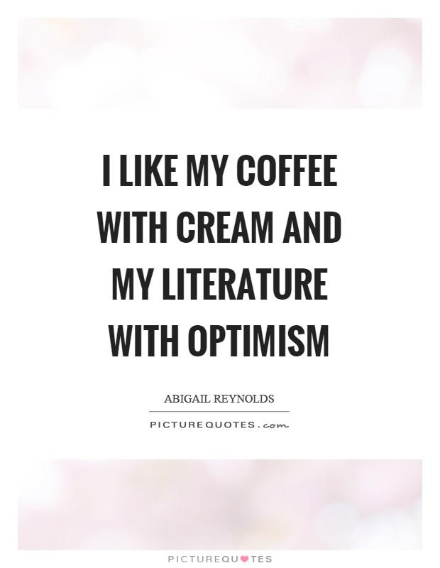 i like my coffee cream and my literature optimism