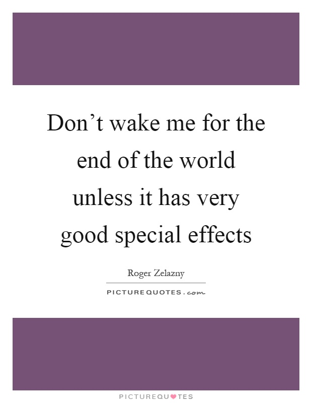 Don't wake me for the end of the world unless it has very good special effects Picture Quote #1