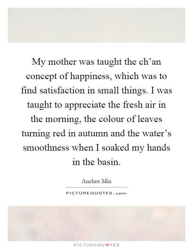 My mother was taught the ch'an concept of happiness, which was to find satisfaction in small things. I was taught to appreciate the fresh air in the morning, the colour of leaves turning red in autumn and the water's smoothness when I soaked my hands in the basin Picture Quote #1