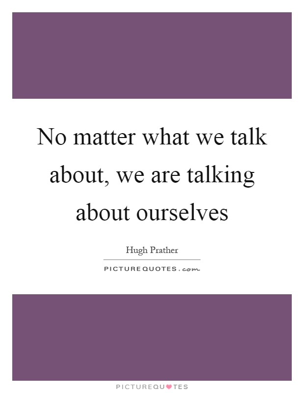 No matter what we talk about, we are talking about ourselves Picture Quote #1