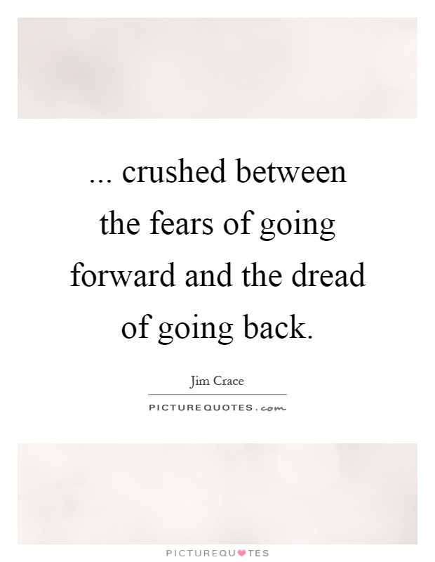 ... crushed between the fears of going forward and the dread of going back Picture Quote #1