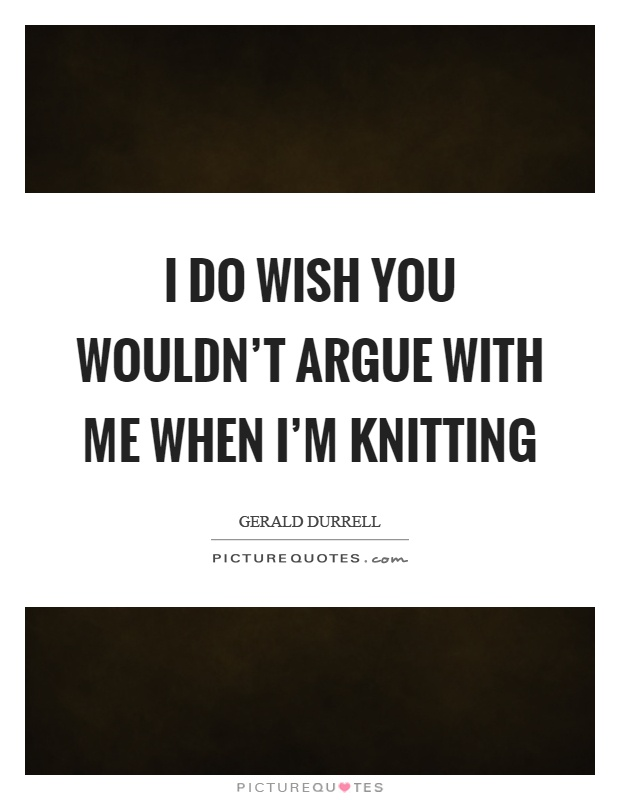 I do wish you wouldn't argue with me when I'm knitting Picture Quote #1