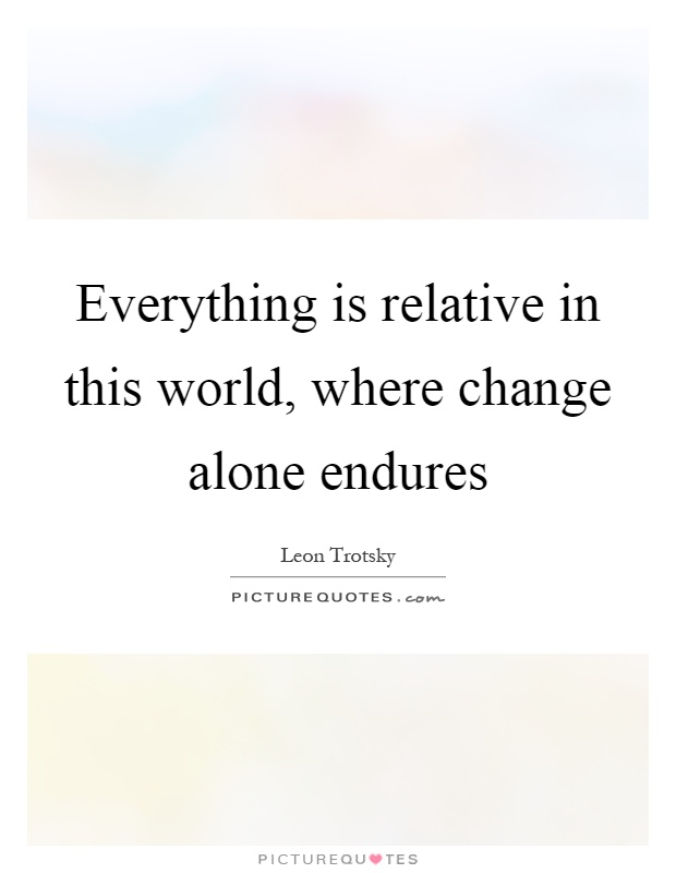 Everything is relative in this world, where change alone endures Picture Quote #1