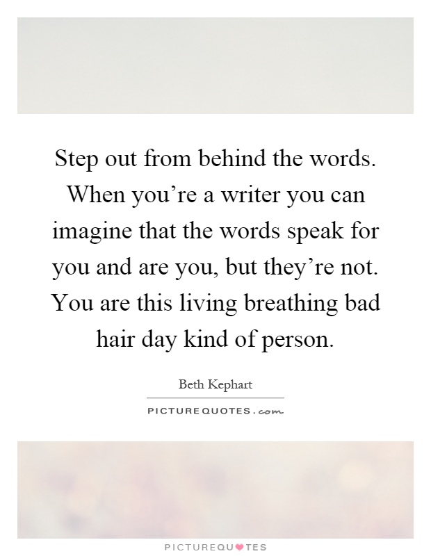 Step out from behind the words. When you're a writer you can imagine that the words speak for you and are you, but they're not. You are this living breathing bad hair day kind of person Picture Quote #1