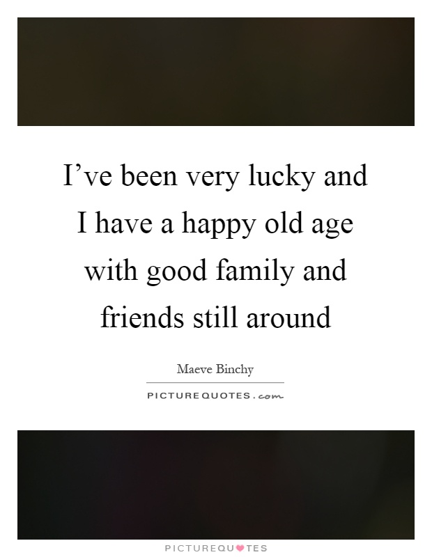 I've been very lucky and I have a happy old age with good family and friends still around Picture Quote #1