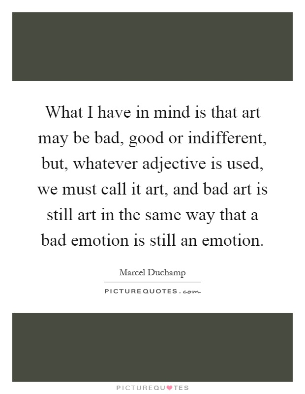 What I have in mind is that art may be bad, good or indifferent, but, whatever adjective is used, we must call it art, and bad art is still art in the same way that a bad emotion is still an emotion Picture Quote #1