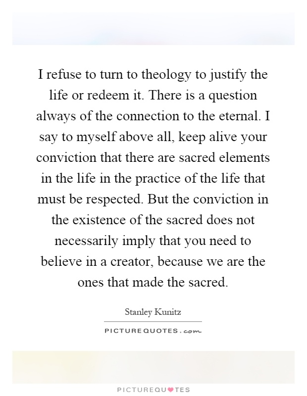I refuse to turn to theology to justify the life or redeem it. There is a question always of the connection to the eternal. I say to myself above all, keep alive your conviction that there are sacred elements in the life in the practice of the life that must be respected. But the conviction in the existence of the sacred does not necessarily imply that you need to believe in a creator, because we are the ones that made the sacred Picture Quote #1
