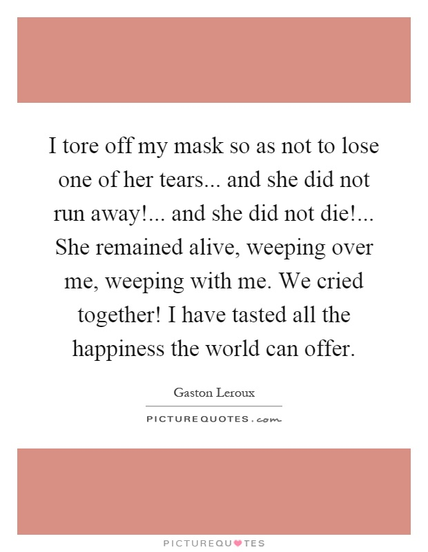 I tore off my mask so as not to lose one of her tears... and she did not run away!... and she did not die!... She remained alive, weeping over me, weeping with me. We cried together! I have tasted all the happiness the world can offer Picture Quote #1